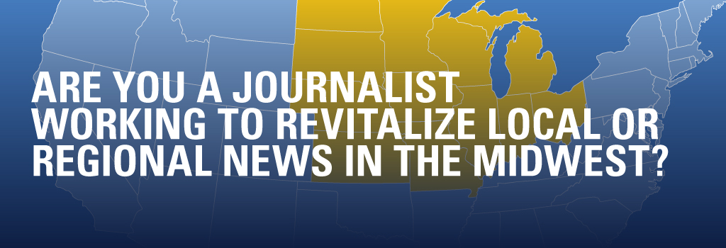 Are you a journalist working to revitalize local or regional news in the Midwest?